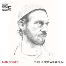 Man Power - Now Now Now 1 Man Power This Is Not An Album (Me Me Me)