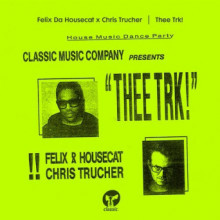 Felix da Housecat & Chris Trucher - Thee Trk! (Classic Music Company)