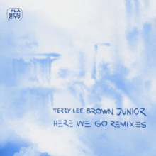 Terry Lee Brown Junior - Here We Go - Remixes (Plastic City)