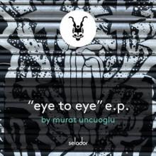 Murat Uncuoglu - Eye To Eye EP (Selador)