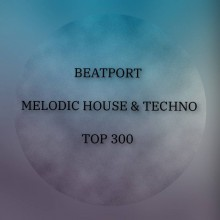 BEATPORT MELODIC HOUSE & TECHNO TOP 300
